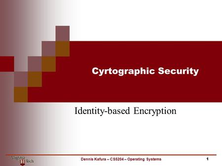 Cyrtographic Security Identity-based Encryption 1Dennis Kafura – CS5204 – Operating Systems.