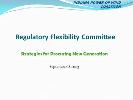 Regulatory Flexibility Committee Strategies for Procuring New Generation September 18, 2013 INDIANA POWER OF WIND COALITION.