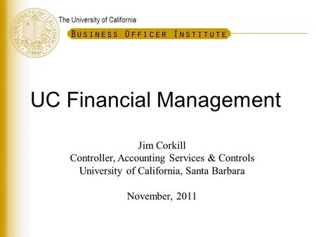 The University of California UC Financial Management Jim Corkill Controller, Accounting Services & Controls University of California, Santa Barbara November,
