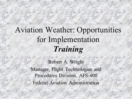Aviation Weather: Opportunities for Implementation Training Robert A. Wright Manager, Flight Technologies and Procedures Division, AFS-400 Federal Aviation.