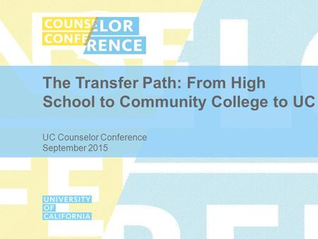 The Transfer Path: From High School to Community College to UC UC Counselor Conference September 2015.