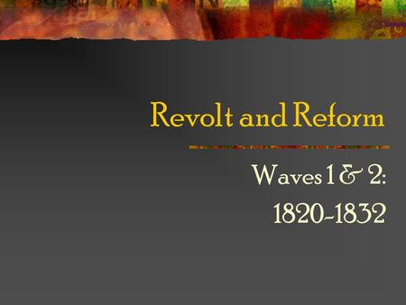 Revolt and Reform Waves 1 & 2: 1820-1832.
