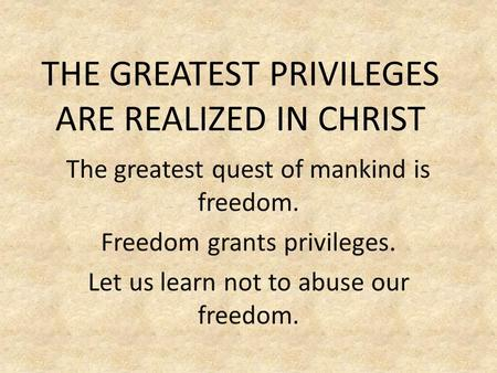 THE GREATEST PRIVILEGES ARE REALIZED IN CHRIST The greatest quest of mankind is freedom. Freedom grants privileges. Let us learn not to abuse our freedom.