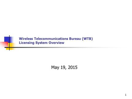 Wireless Telecommunications Bureau (WTB) Licensing System Overview May 19, 2015 1.
