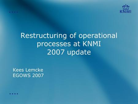 Restructuring of operational processes at KNMI 2007 update Kees Lemcke EGOWS 2007.
