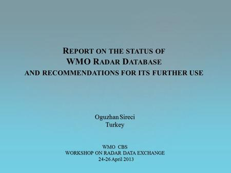 Oguzhan Sireci Turkey WMO CBS WORKSHOP ON RADAR DATA EXCHANGE 24-26 April 2013 24-26 April 2013 R EPORT ON THE STATUS OF WMO R ADAR D ATABASE AND RECOMMENDATIONS.