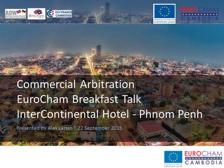 Commercial Arbitration EuroCham Breakfast Talk InterContinental Hotel - Phnom Penh Presented by Alex Larkin | 22 September 2015.