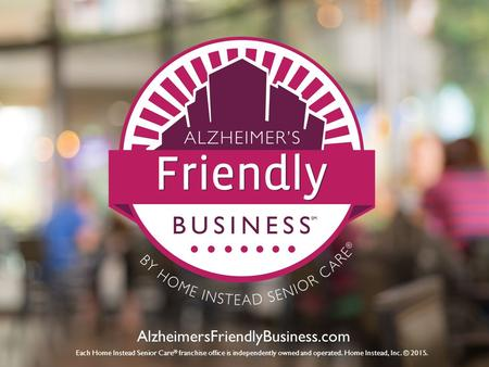 AlzheimersFriendlyBusiness.com Each Home Instead Senior Care ® franchise office is independently owned and operated. Home Instead, Inc. © 2015.