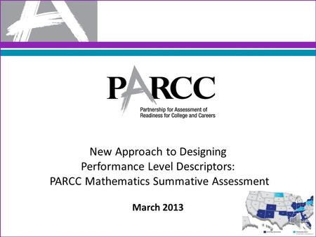 New Approach to Designing Performance Level Descriptors: PARCC Mathematics Summative Assessment March 2013.
