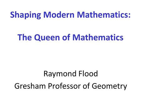 Shaping Modern Mathematics: The Queen of Mathematics Raymond Flood Gresham Professor of Geometry.