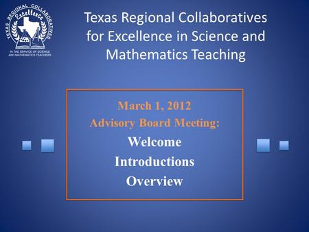 Texas Regional Collaboratives for Excellence in Science and Mathematics Teaching March 1, 2012 Advisory Board Meeting: Welcome Introductions Overview.