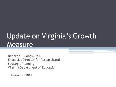 Update on Virginia's Growth Measure Deborah L. Jonas, Ph.D. Executive Director for Research and Strategic Planning Virginia Department of Education July-August.