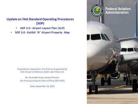"Update on FAA Standard Operating Procedures (SOP) SOP 2.0 - Airport Layout Plan (ALP) SOP 3.0 - Exhibit ""A"" Airport Property Map Presented to: Association."