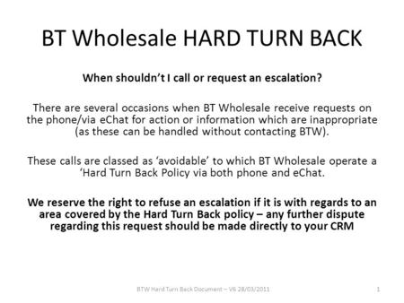 BT Wholesale HARD TURN BACK When shouldn't I call or request an escalation? There are several occasions when BT Wholesale receive requests on the phone/via.