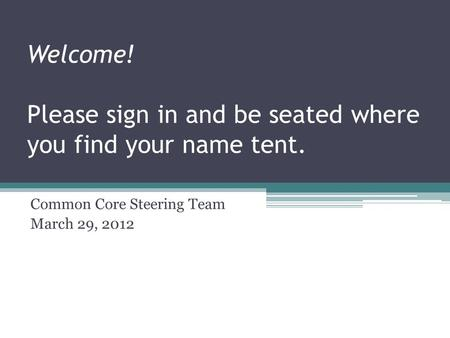 Welcome! Please sign in and be seated where you find your name tent. Common Core Steering Team March 29, 2012.