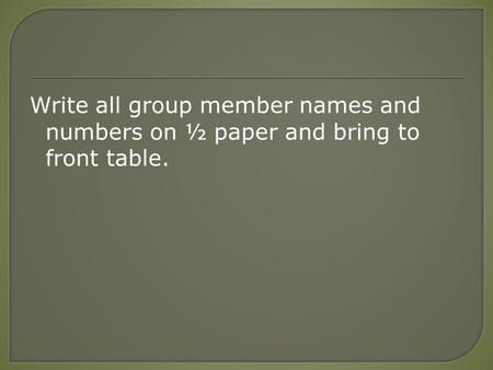 Write all group member names and numbers on ½ paper and bring to front table.