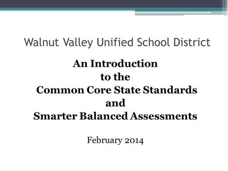 Walnut Valley Unified School District An Introduction to the Common Core State Standards and Smarter Balanced Assessments February 2014.