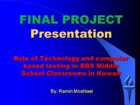 By: Ramin Moshtael FINAL PROJECT Presentation Role of Technology and computer based testing in BBS Middle School Classrooms in Kuwait.