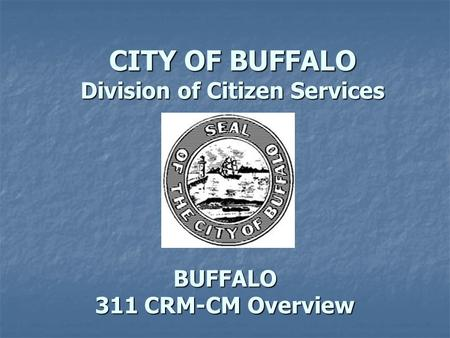 BUFFALO 311 CRM-CM Overview CITY OF BUFFALO Division of Citizen Services.