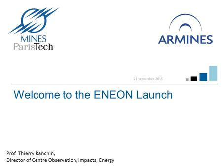 Welcome to the ENEON Launch 21 september 2015 Prof. Thierry Ranchin, Director of Centre Observation, Impacts, Energy.
