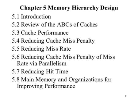 1 Chapter 5 Memory Hierarchy Design 5.1 Introduction 5.2 Review of the ABCs of Caches 5.3 Cache Performance 5.4 <strong>Reducing</strong> Cache Miss Penalty 5.5 <strong>Reducing</strong>.