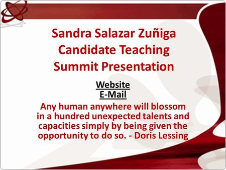 Sandra Salazar Zuñiga Candidate Teaching Summit Presentation Website E-Mail Any human anywhere will blossom in a hundred unexpected talents and capacities.