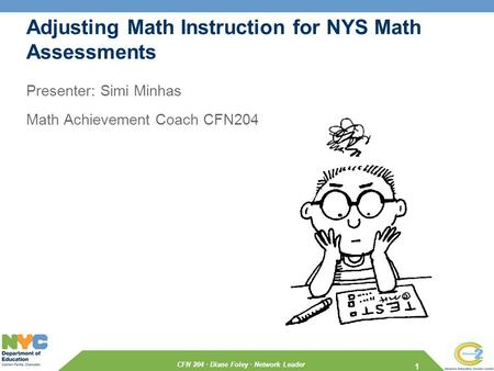 CFN 204 · Diane Foley · Network Leader Adjusting Math Instruction for NYS Math Assessments Presenter: Simi Minhas Math Achievement Coach CFN204 1.