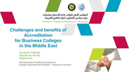 Challenges and benefits of Accreditation for Business Colleges in the Middle East Sundaram Nataraja Abdullah M. Alharbi Waleed Idris Vice Deanship of Quality.