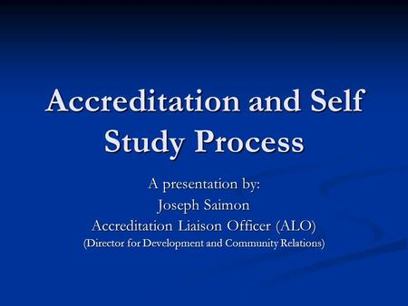 Accreditation and Self Study Process A presentation by: Joseph Saimon Accreditation Liaison Officer (ALO) (Director for Development and Community Relations)