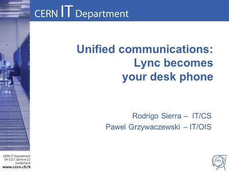 CERN IT Department CH-1211 Genève 23 Switzerland www.cern.ch/i t Unified communications: Lync becomes your desk phone Rodrigo Sierra – IT/CS Pawel Grzywaczewski.