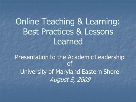 Online Teaching & Learning: Best Practices & Lessons Learned Presentation to the Academic Leadership of University of Maryland Eastern Shore August 5,