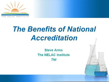 The Benefits of National Accreditation Steve Arms The NELAC Institute TNI.
