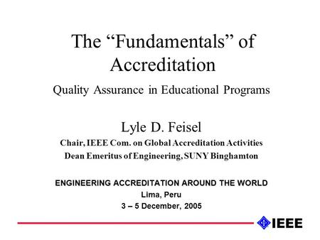 "The ""Fundamentals"" of Accreditation Quality Assurance in Educational Programs Lyle D. Feisel Chair, IEEE Com. on Global Accreditation Activities Dean Emeritus."