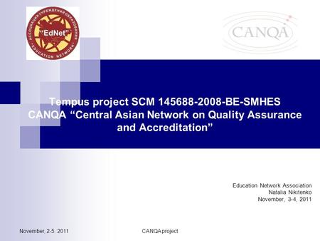 "November, 2-5. 2011CANQA project Tempus project SCM 145688-2008-BE-SMHES CANQA ""Central Asian Network on Quality Assurance and Accreditation"" Education."
