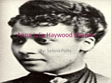 Anna Julia Haywood Cooper By: Salena Potts. Her Biography August 10, 1858 - February 27, 1964 Raleigh, North Carolina, in 1858 Loving wife and daughter.