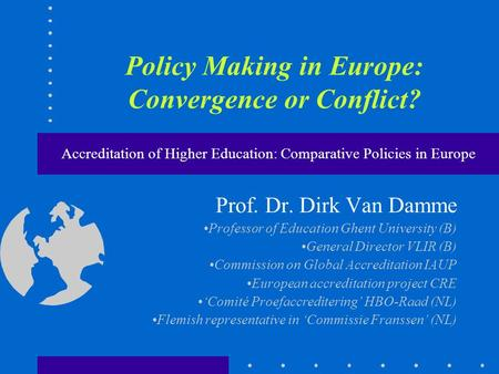 Policy Making in Europe: Convergence or Conflict? Accreditation of Higher Education: Comparative Policies in Europe Prof. Dr. Dirk Van Damme Professor.