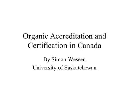 Organic Accreditation and Certification in Canada By Simon Weseen University of Saskatchewan.