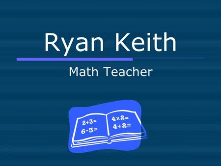 Ryan Keith Math Teacher. General Info  Age 22  Home Town St. Louis  Marital Status Engaged  Contact Info
