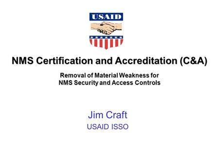 NMS Certification and Accreditation (C&A) Removal of Material Weakness for NMS Security and Access Controls Jim Craft USAID ISSO.