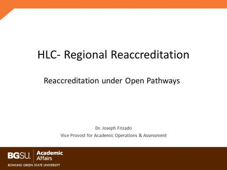 HLC- Regional Reaccreditation Dr. Joseph Frizado Vice Provost for Academic Operations & Assessment Reaccreditation under Open Pathways.