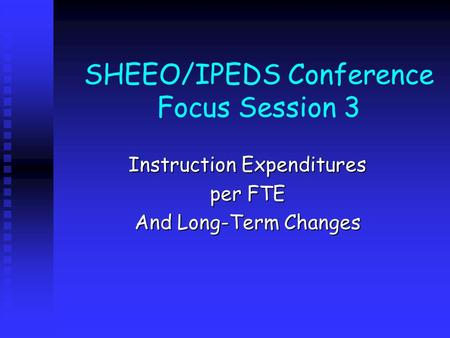 SHEEO/IPEDS Conference Focus Session 3 Instruction Expenditures per FTE And Long-Term Changes.