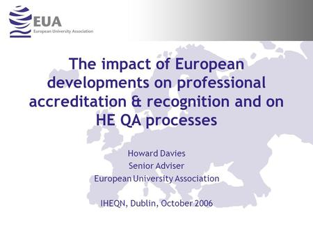 The impact of European developments on professional accreditation & recognition and on HE QA processes Howard Davies Senior Adviser European University.