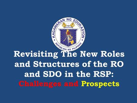 Revisiting The New Roles and Structures of the RO and SDO <strong>in</strong> the RSP: Challenges and Prospects.