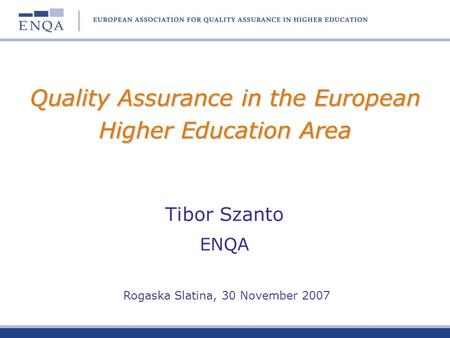 Quality Assurance in the European Higher Education Area Tibor Szanto ENQA Rogaska Slatina, 30 November 2007.