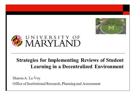 Strategies for Implementing Reviews of Student Learning in a Decentralized Environment Sharon A. La Voy Office of Institutional Research, Planning and.