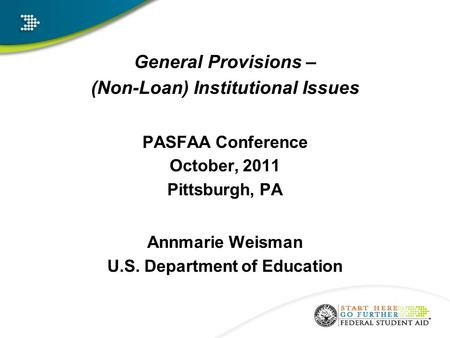 General Provisions – (Non-Loan) Institutional Issues PASFAA Conference October, 2011 Pittsburgh, PA Annmarie Weisman U.S. Department of Education.