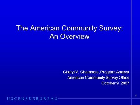 1 The American Community Survey: An Overview Cheryl V. Chambers, Program Analyst American Community Survey Office October 9, 2007.