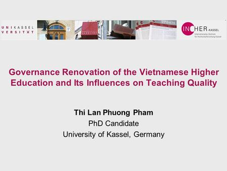 Governance Renovation of the Vietnamese Higher Education and Its Influences on Teaching Quality Thi Lan Phuong Pham PhD Candidate University of Kassel,