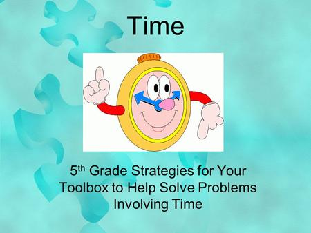 Time 5 th Grade Strategies for Your Toolbox to Help Solve Problems Involving Time.