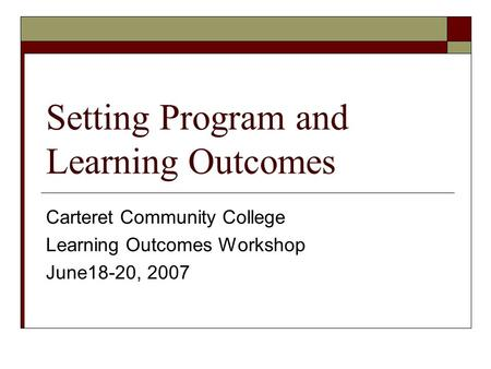 Setting Program and Learning Outcomes Carteret Community College Learning Outcomes Workshop June18-20, 2007.
